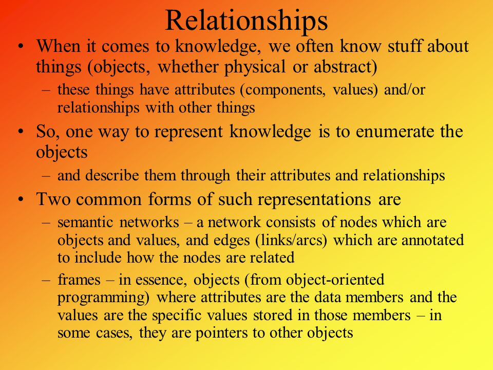 Semantic Networks Collins and Quillian were the first to use semantic networks in AI by storing in the network the objects and their relationships –their intention was to represent English sentences –edges would typically be annotated with these descriptors or relations isa – class/subclass instance – the first object is an instance of the class has – contains or has this as a physical property can – has the ability to made of, color, texture, etc A semantic network to represent the sentences a canary can sing/fly , a canary is a bird/animal , a canary is a canary , a canary has skin