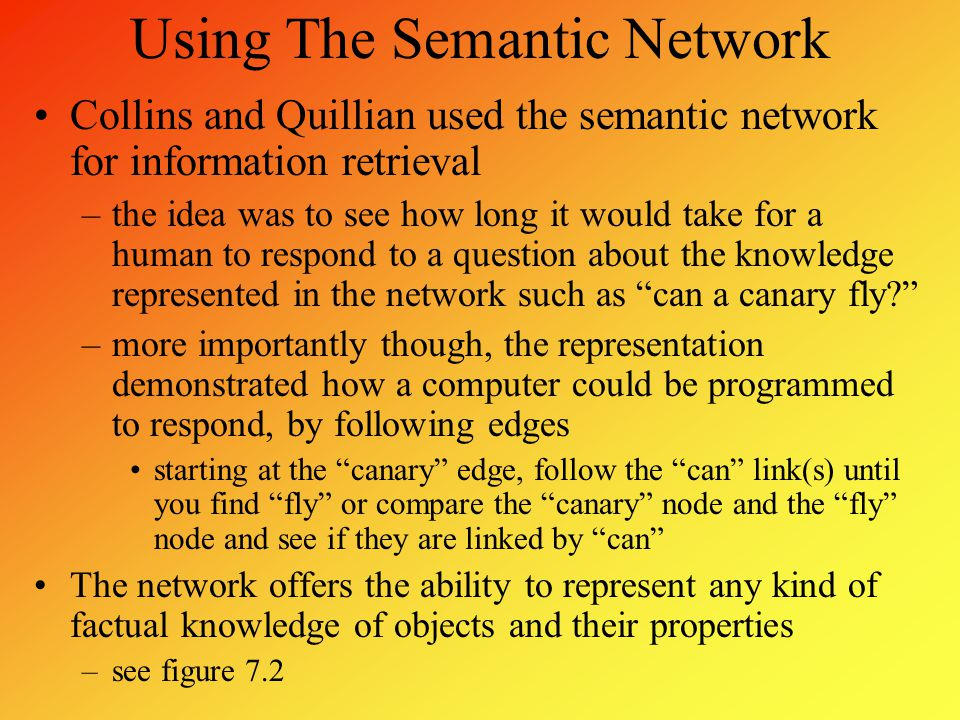 Using The Semantic Network Collins and Quillian used the semantic network for information retrieval –the idea was to see how long it would take for a
