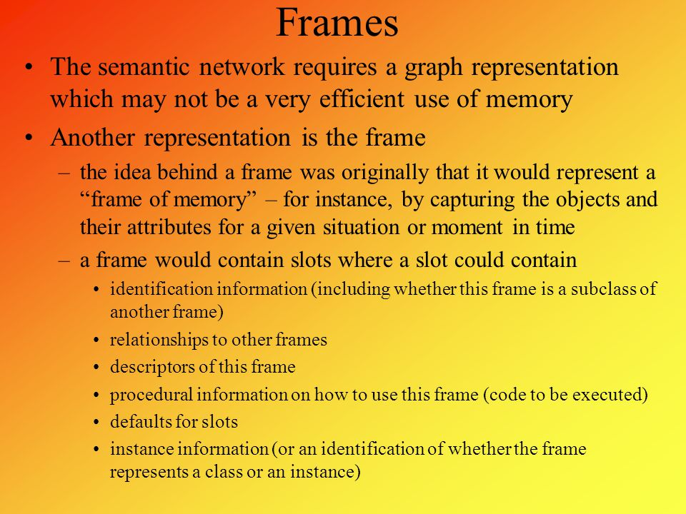 Frames The semantic network requires a graph representation which may not be a very efficient use of memory Another representation is the frame –the i