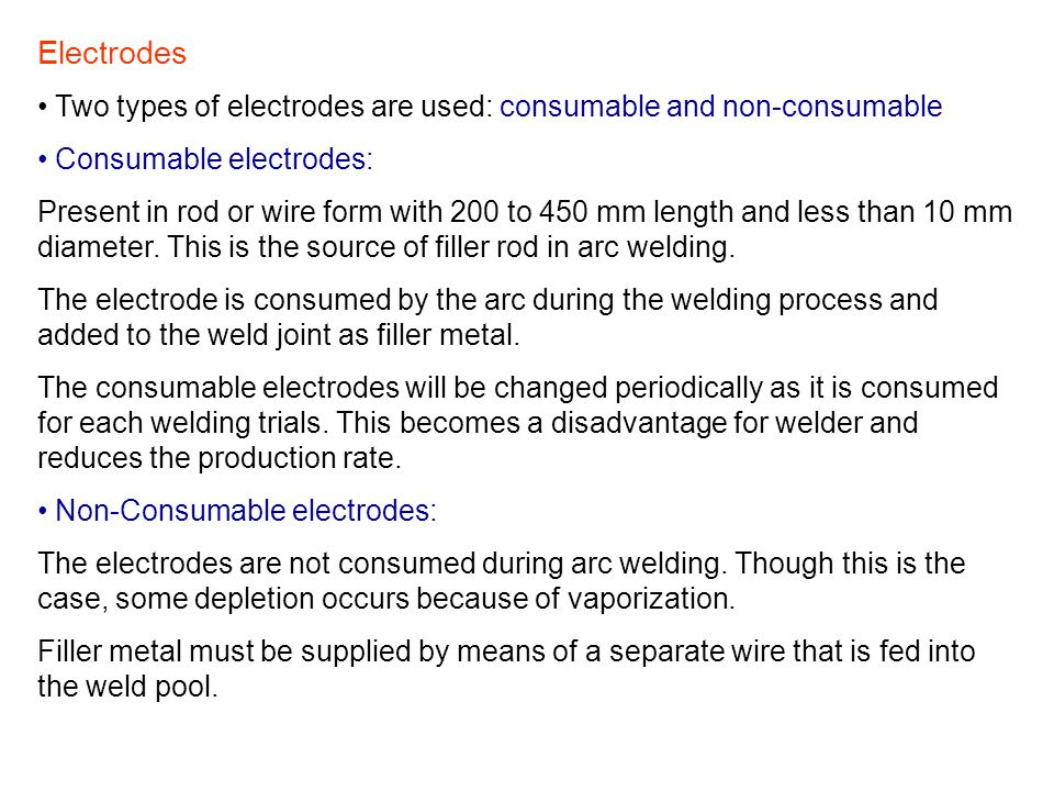 Electrodes Two types of electrodes are used: consumable and non-consumable Consumable electrodes: Present in rod or wire form with 200 to 450 mm lengt