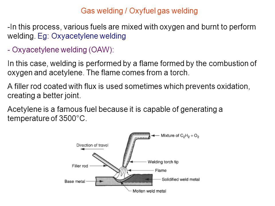 Gas welding / Oxyfuel gas welding -In this process, various fuels are mixed with oxygen and burnt to perform welding. Eg: Oxyacetylene welding - Oxyac