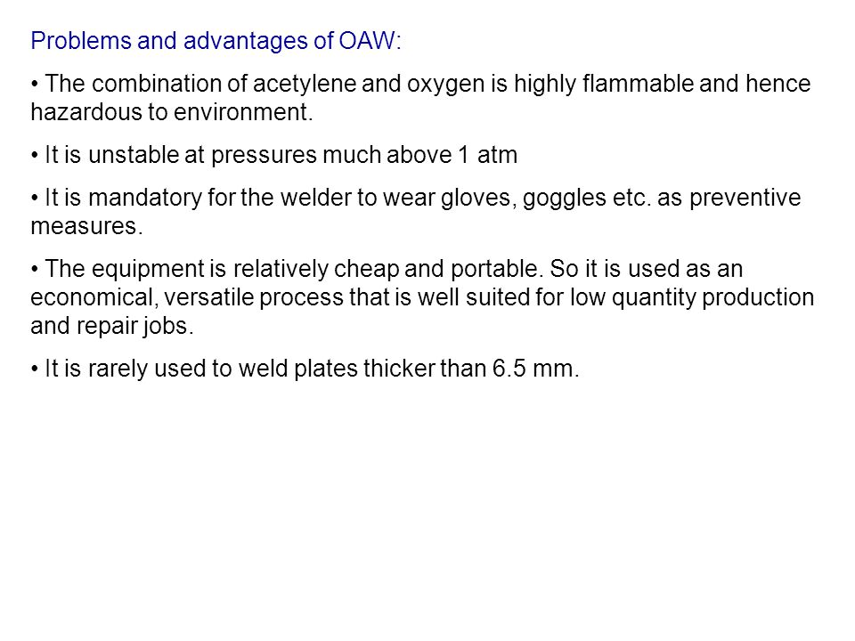 Problems and advantages of OAW: The combination of acetylene and oxygen is highly flammable and hence hazardous to environment. It is unstable at pres