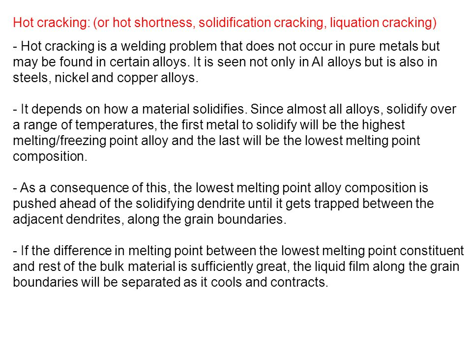 Hot cracking: (or hot shortness, solidification cracking, liquation cracking) - Hot cracking is a welding problem that does not occur in pure metals b