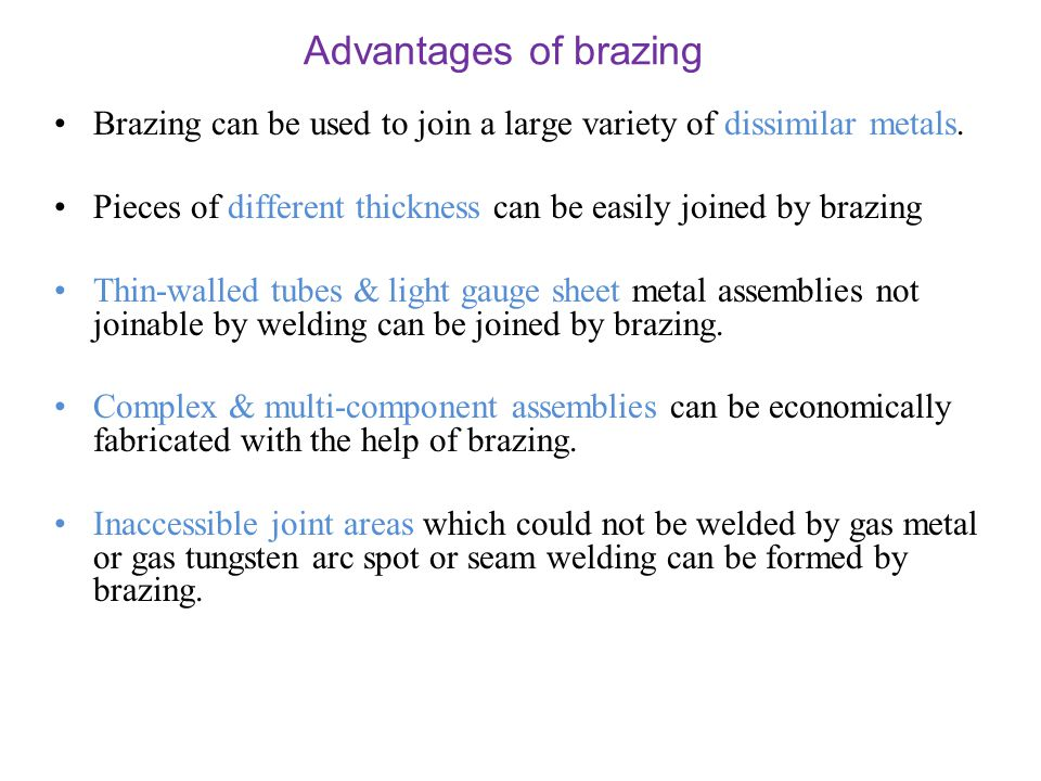 Advantages of brazing Brazing can be used to join a large variety of dissimilar metals. Pieces of different thickness can be easily joined by brazing