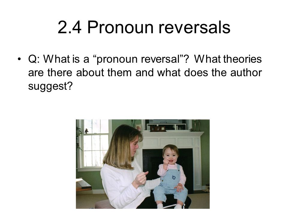 2.4 Pronoun reversals Q: What is a pronoun reversal .
