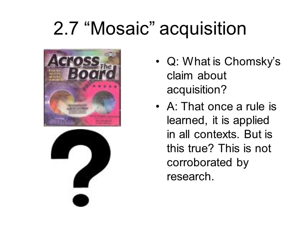 2.7 Mosaic acquisition Q: What is Chomsky's claim about acquisition.