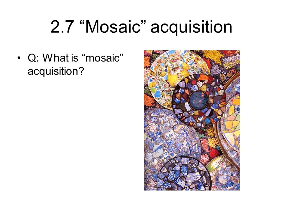 2.7 Mosaic acquisition Q: What is mosaic acquisition