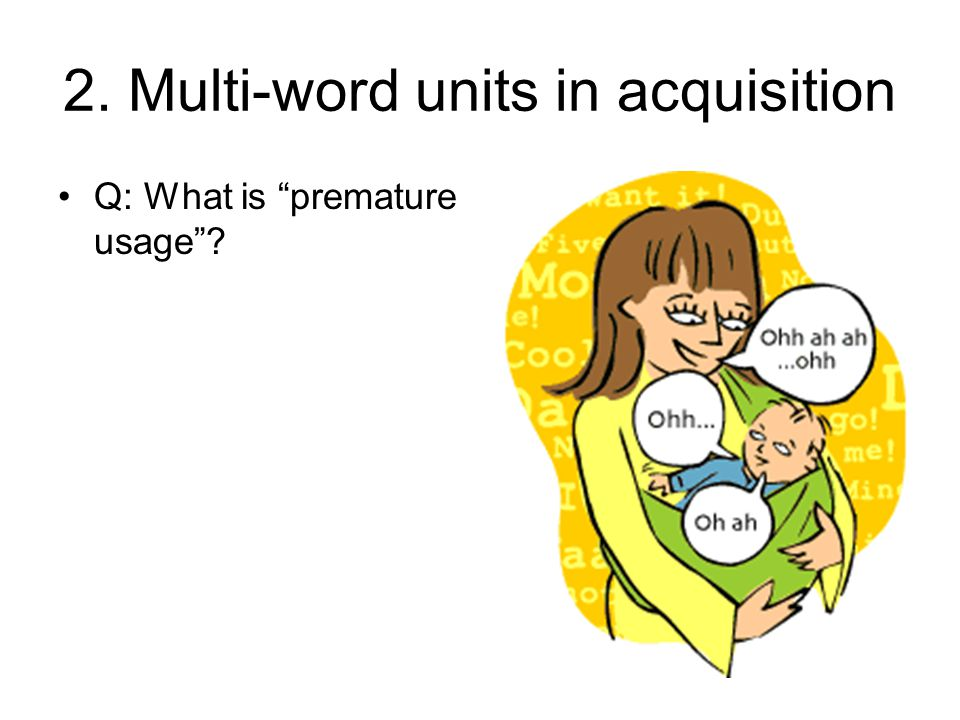 2.Multi-word units in acquisition Q: What is premature usage .