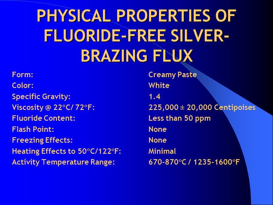 PHYSICAL PROPERTIES OF FLUORIDE-FREE SILVER- BRAZING FLUX Form:Creamy Paste Color:White Specific Gravity:1.4 Viscosity @ 22  C/ 72  F:225,000 ± 20,000 Centipoises Fluoride Content:Less than 50 ppm Flash Point:None Freezing Effects:None Heating Effects to 50  C/122  F:Minimal Activity Temperature Range:670-870  C / 1235-1600  F