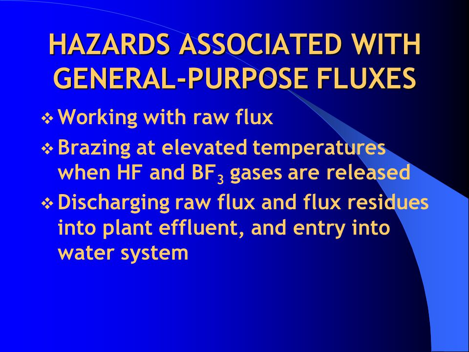HAZARDS ASSOCIATED WITH GENERAL-PURPOSE FLUXES  Working with raw flux  Brazing at elevated temperatures when HF and BF 3 gases are released  Discharging raw flux and flux residues into plant effluent, and entry into water system
