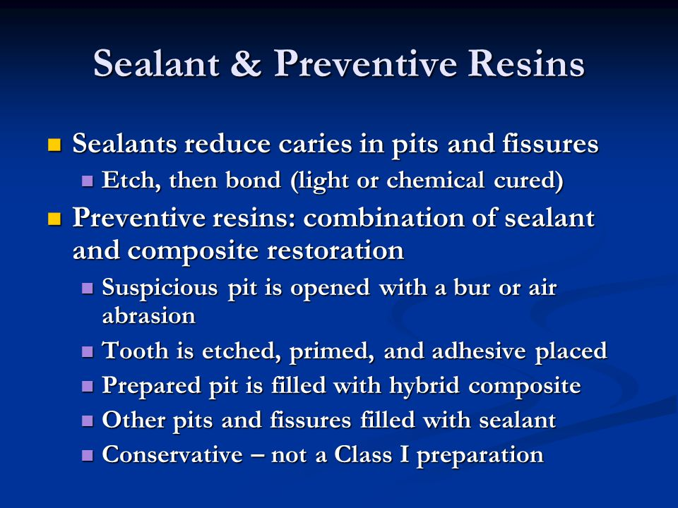 Sealant & Preventive Resins Sealants reduce caries in pits and fissures Sealants reduce caries in pits and fissures Etch, then bond (light or chemical