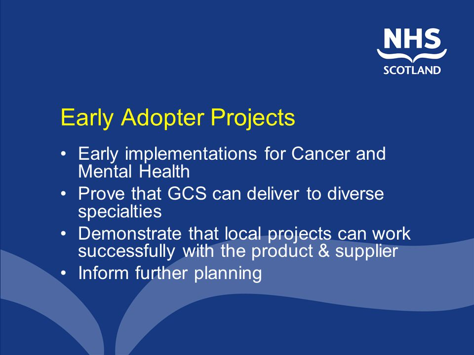 Early Adopter Projects Early implementations for Cancer and Mental Health Prove that GCS can deliver to diverse specialties Demonstrate that local projects can work successfully with the product & supplier Inform further planning