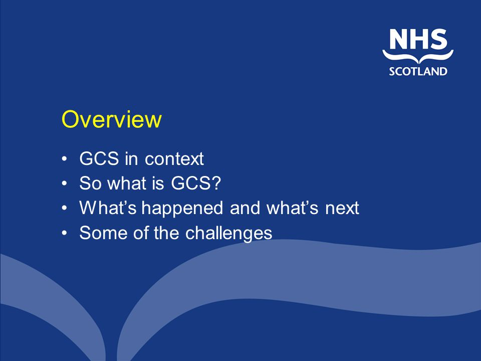 Overview GCS in context So what is GCS What's happened and what's next Some of the challenges