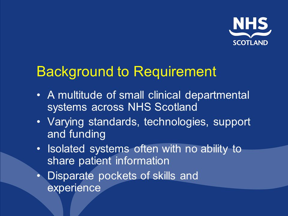 Background to Requirement A multitude of small clinical departmental systems across NHS Scotland Varying standards, technologies, support and funding