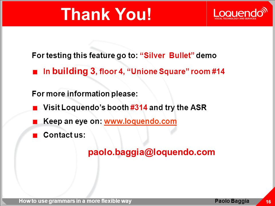 """How to use grammars in a more flexible way 16 Paolo Baggia Thank You! For testing this feature go to: """"Silver Bullet"""" demo In building 3, floor 4, """"Un"""
