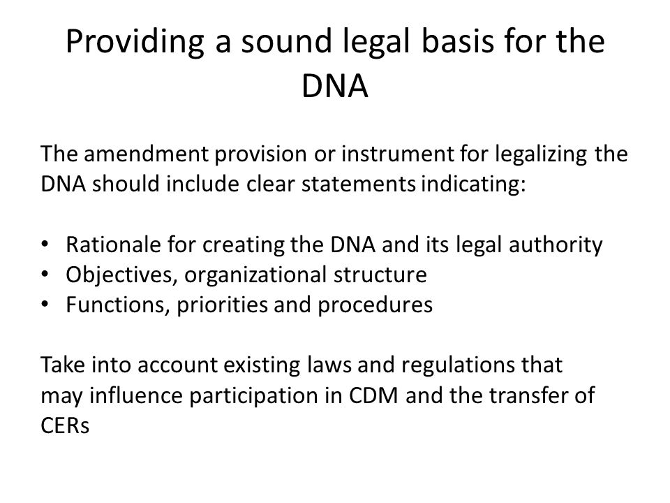 Providing a sound legal basis for the DNA The amendment provision or instrument for legalizing the DNA should include clear statements indicating: Rationale for creating the DNA and its legal authority Objectives, organizational structure Functions, priorities and procedures Take into account existing laws and regulations that may influence participation in CDM and the transfer of CERs