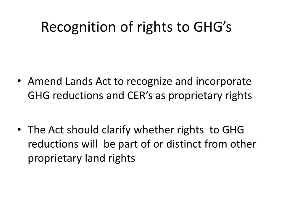 Recognition of rights to GHG's Amend Lands Act to recognize and incorporate GHG reductions and CER's as proprietary rights The Act should clarify whether rights to GHG reductions will be part of or distinct from other proprietary land rights