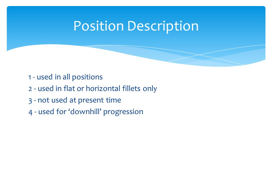 1 - used in all positions 2 - used in flat or horizontal fillets only 3 - not used at present time 4 - used for 'downhill' progression Position Descri