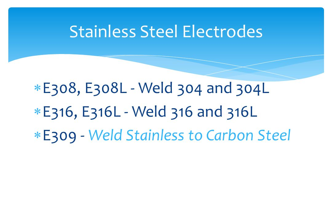  E308, E308L - Weld 304 and 304L  E316, E316L - Weld 316 and 316L  E309 - Weld Stainless to Carbon Steel Stainless Steel Electrodes