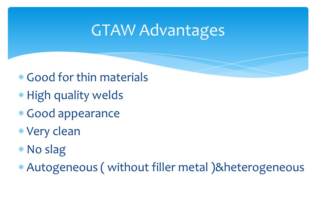  Good for thin materials  High quality welds  Good appearance  Very clean  No slag  Autogeneous ( without filler metal )&heterogeneous GTAW Advantages