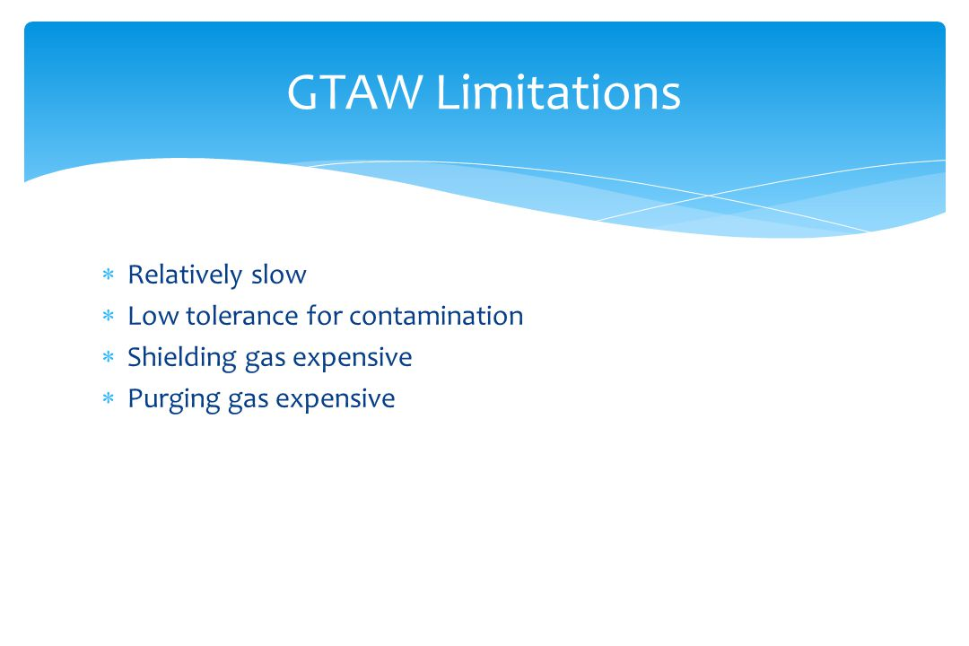  Relatively slow  Low tolerance for contamination  Shielding gas expensive  Purging gas expensive GTAW Limitations