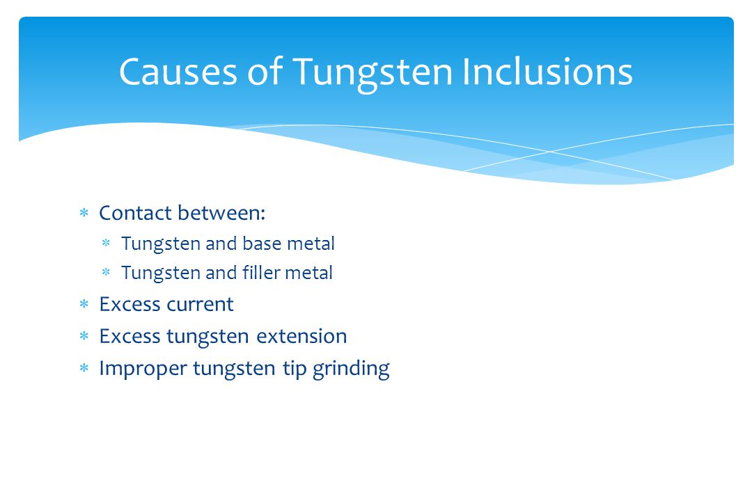  Contact between:  Tungsten and base metal  Tungsten and filler metal  Excess current  Excess tungsten extension  Improper tungsten tip grinding Causes of Tungsten Inclusions