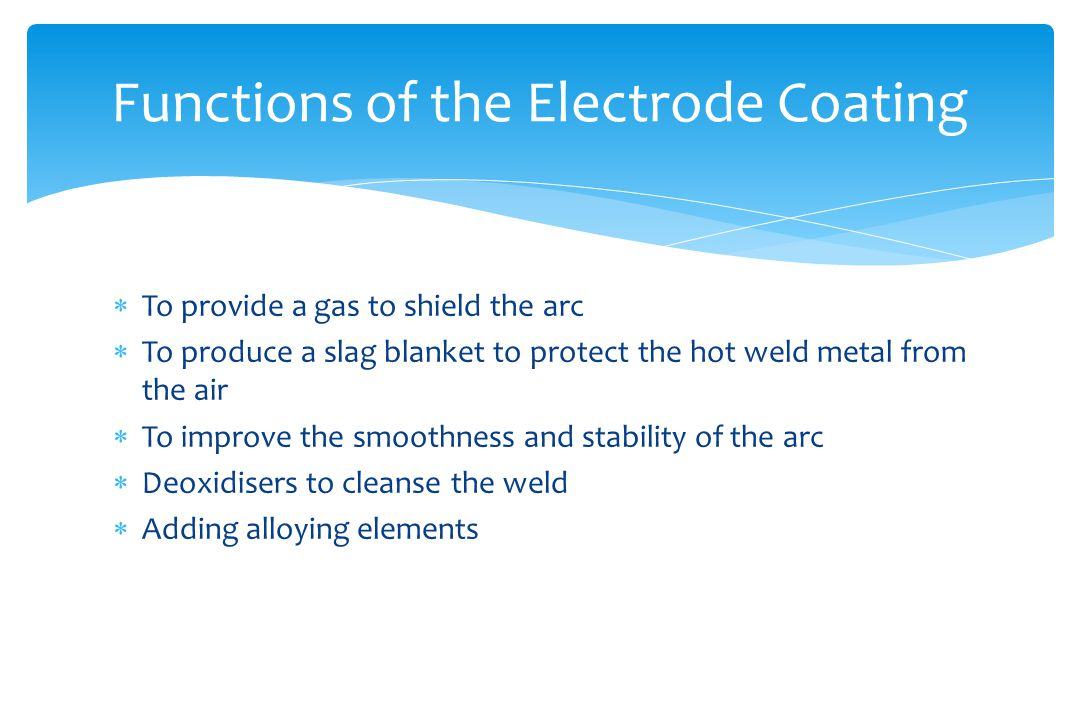  To provide a gas to shield the arc  To produce a slag blanket to protect the hot weld metal from the air  To improve the smoothness and stability of the arc  Deoxidisers to cleanse the weld  Adding alloying elements Functions of the Electrode Coating
