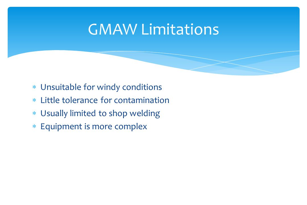  Unsuitable for windy conditions  Little tolerance for contamination  Usually limited to shop welding  Equipment is more complex GMAW Limitations