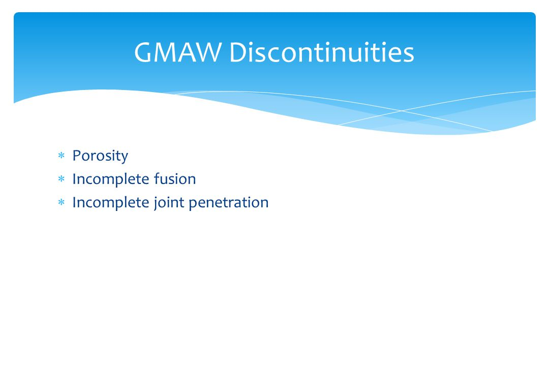  Porosity  Incomplete fusion  Incomplete joint penetration GMAW Discontinuities