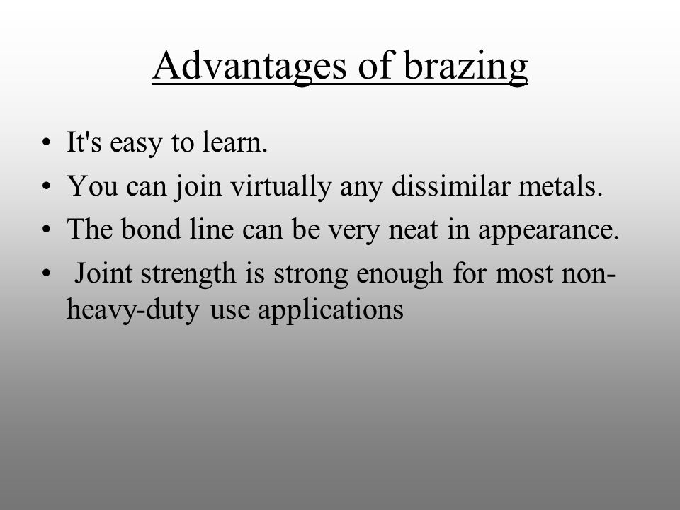 Advantages of brazing It s easy to learn. You can join virtually any dissimilar metals.