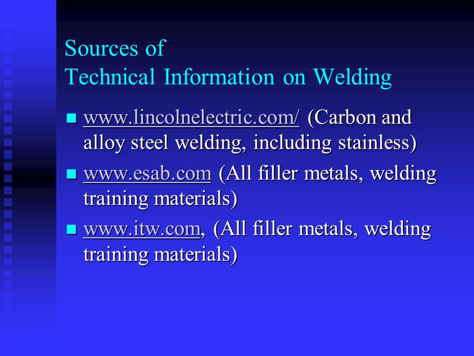 Sources of Technical Information on Welding www.lincolnelectric.com/ (Carbon and alloy steel welding, including stainless) www.lincolnelectric.com/ (Carbon and alloy steel welding, including stainless) www.lincolnelectric.com/ www.esab.com (All filler metals, welding training materials) www.esab.com (All filler metals, welding training materials) www.esab.com www.itw.com, (All filler metals, welding training materials) www.itw.com, (All filler metals, welding training materials) www.itw.com