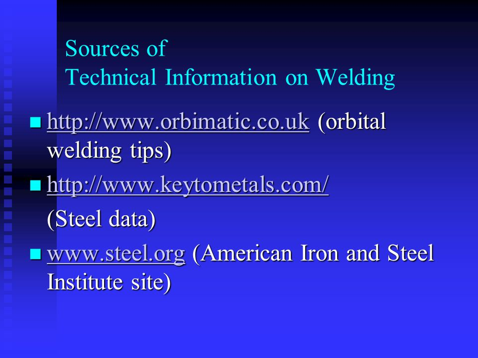 Sources of Technical Information on Welding http://www.orbimatic.co.uk (orbital welding tips) http://www.orbimatic.co.uk (orbital welding tips) http://www.orbimatic.co.uk http://www.keytometals.com/ http://www.keytometals.com/ http://www.keytometals.com/ (Steel data) (Steel data) www.steel.org (American Iron and Steel Institute site) www.steel.org (American Iron and Steel Institute site) www.steel.org