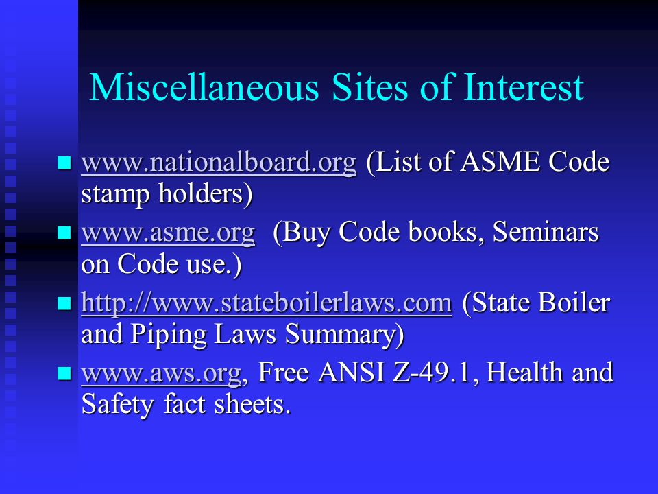 Miscellaneous Sites of Interest www.nationalboard.org (List of ASME Code stamp holders) www.nationalboard.org (List of ASME Code stamp holders) www.nationalboard.org www.asme.org (Buy Code books, Seminars on Code use.) www.asme.org (Buy Code books, Seminars on Code use.) www.asme.org http://www.stateboilerlaws.com (State Boiler and Piping Laws Summary) http://www.stateboilerlaws.com (State Boiler and Piping Laws Summary) http://www.stateboilerlaws.com www.aws.org, Free ANSI Z-49.1, Health and Safety fact sheets.