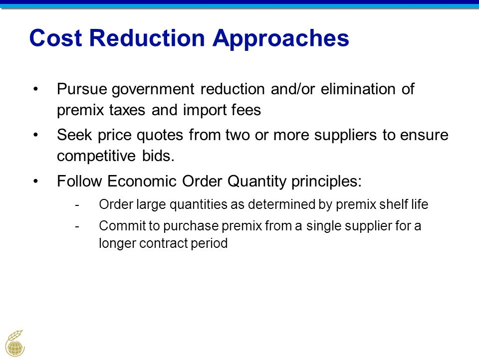 Cost Reduction Approaches Pursue government reduction and/or elimination of premix taxes and import fees Seek price quotes from two or more suppliers to ensure competitive bids.