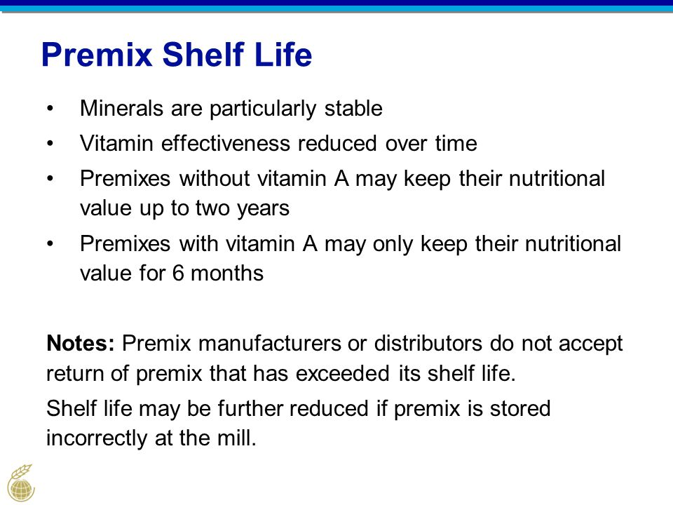 Premix Shelf Life Minerals are particularly stable Vitamin effectiveness reduced over time Premixes without vitamin A may keep their nutritional value up to two years Premixes with vitamin A may only keep their nutritional value for 6 months Notes: Premix manufacturers or distributors do not accept return of premix that has exceeded its shelf life.