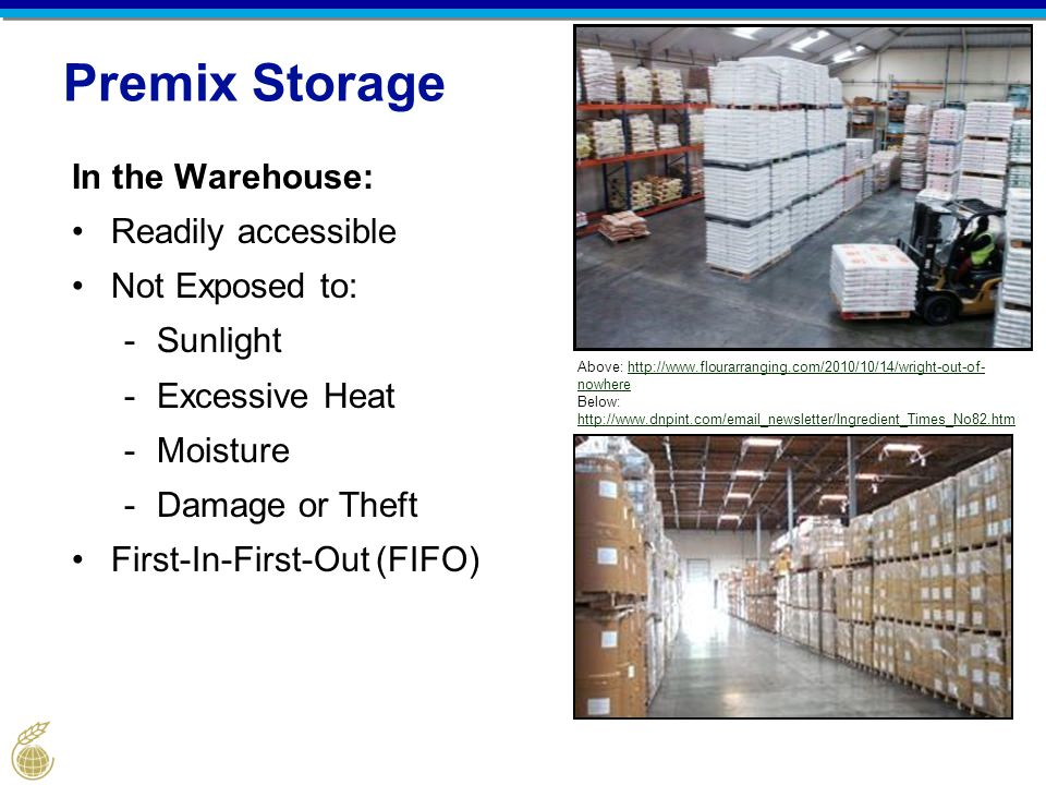 Premix Storage In the Warehouse: Readily accessible Not Exposed to: -Sunlight -Excessive Heat -Moisture -Damage or Theft First-In-First-Out (FIFO) Above: http://www.flourarranging.com/2010/10/14/wright-out-of- nowherehttp://www.flourarranging.com/2010/10/14/wright-out-of- nowhere Below: http://www.dnpint.com/email_newsletter/Ingredient_Times_No82.htm http://www.dnpint.com/email_newsletter/Ingredient_Times_No82.htm