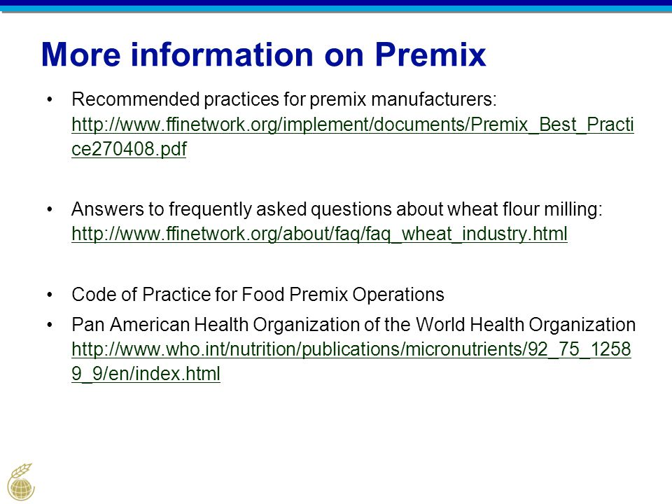 More information on Premix Recommended practices for premix manufacturers: http://www.ffinetwork.org/implement/documents/Premix_Best_Practi ce270408.pdf http://www.ffinetwork.org/implement/documents/Premix_Best_Practi ce270408.pdf Answers to frequently asked questions about wheat flour milling: http://www.ffinetwork.org/about/faq/faq_wheat_industry.html http://www.ffinetwork.org/about/faq/faq_wheat_industry.html Code of Practice for Food Premix Operations Pan American Health Organization of the World Health Organization http://www.who.int/nutrition/publications/micronutrients/92_75_1258 9_9/en/index.html http://www.who.int/nutrition/publications/micronutrients/92_75_1258 9_9/en/index.html