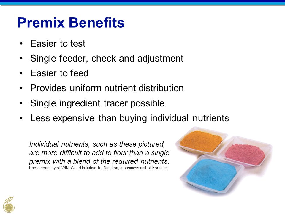 Premix Benefits Easier to test Single feeder, check and adjustment Easier to feed Provides uniform nutrient distribution Single ingredient tracer possible Less expensive than buying individual nutrients Individual nutrients, such as these pictured, are more difficult to add to flour than a single premix with a blend of the required nutrients.