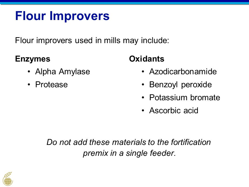 Flour Improvers Flour improvers used in mills may include: Enzymes Alpha Amylase Protease Oxidants Azodicarbonamide Benzoyl peroxide Potassium bromate Ascorbic acid Do not add these materials to the fortification premix in a single feeder.