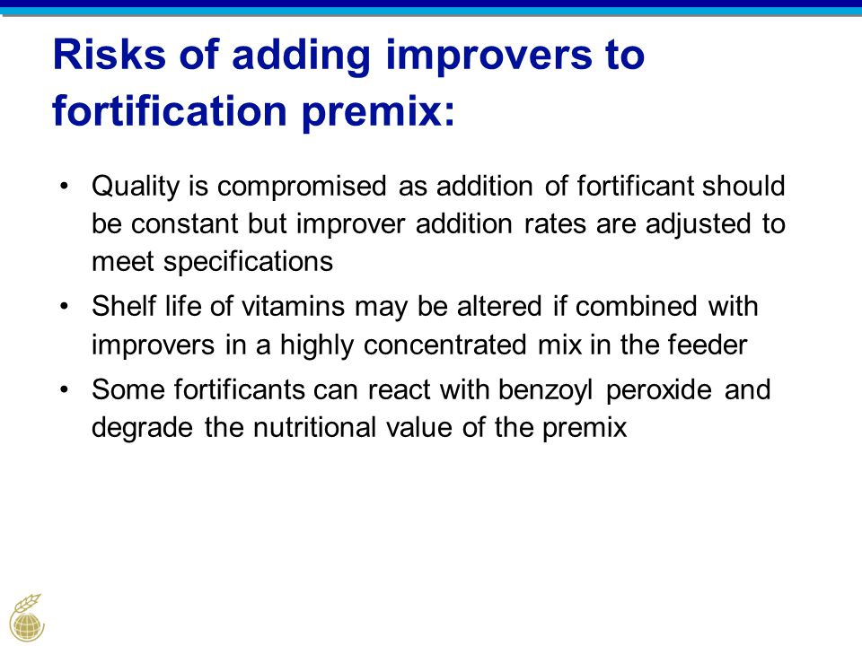 Risks of adding improvers to fortification premix: Quality is compromised as addition of fortificant should be constant but improver addition rates are adjusted to meet specifications Shelf life of vitamins may be altered if combined with improvers in a highly concentrated mix in the feeder Some fortificants can react with benzoyl peroxide and degrade the nutritional value of the premix