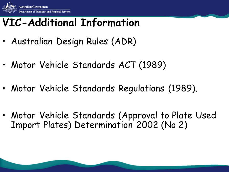 VIC-Additional Information Australian Design Rules (ADR) Motor Vehicle Standards ACT (1989) Motor Vehicle Standards Regulations (1989).