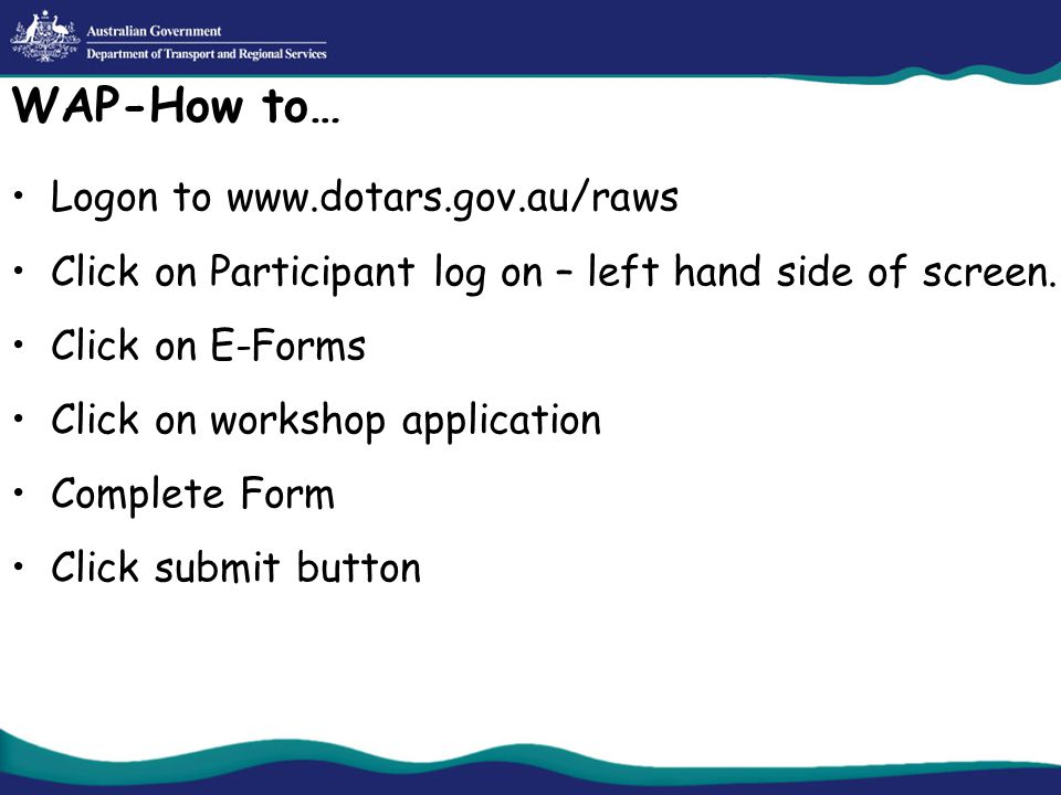 WAP-How to… Logon to www.dotars.gov.au/raws Click on Participant log on – left hand side of screen.