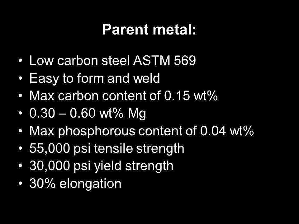 Parent metal: Low carbon steel ASTM 569 Easy to form and weld Max carbon content of 0.15 wt% 0.30 – 0.60 wt% Mg Max phosphorous content of 0.04 wt% 55,000 psi tensile strength 30,000 psi yield strength 30% elongation