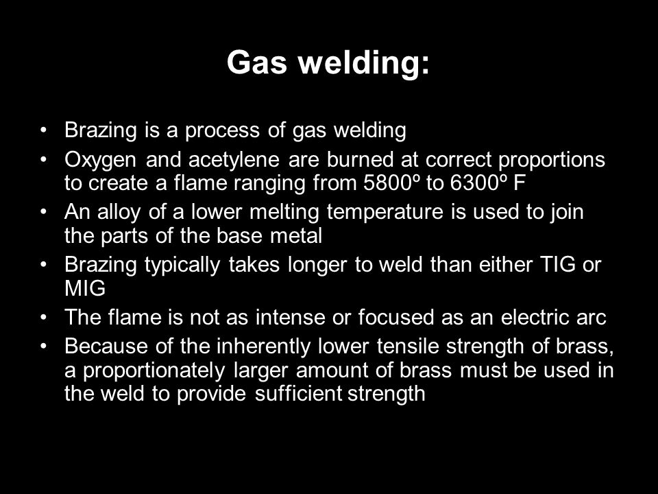 Gas welding: Brazing is a process of gas welding Oxygen and acetylene are burned at correct proportions to create a flame ranging from 5800º to 6300º F An alloy of a lower melting temperature is used to join the parts of the base metal Brazing typically takes longer to weld than either TIG or MIG The flame is not as intense or focused as an electric arc Because of the inherently lower tensile strength of brass, a proportionately larger amount of brass must be used in the weld to provide sufficient strength