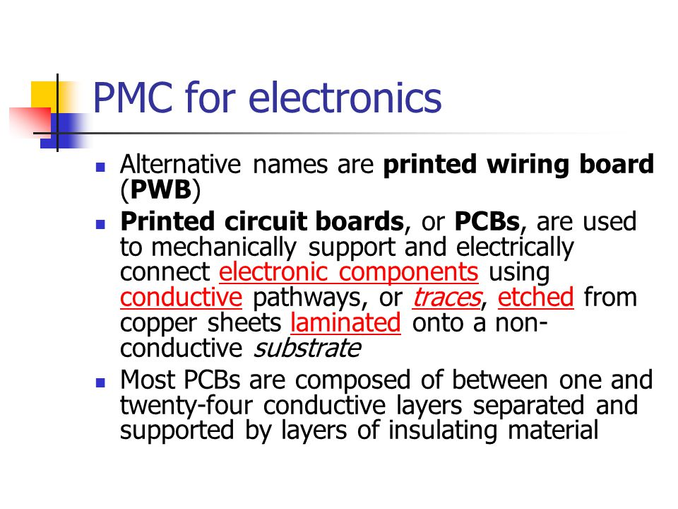 PMC for electronics Alternative names are printed wiring board (PWB) Printed circuit boards, or PCBs, are used to mechanically support and electrically connect electronic components using conductive pathways, or traces, etched from copper sheets laminated onto a non- conductive substrateelectronic components conductivetracesetchedlaminated Most PCBs are composed of between one and twenty-four conductive layers separated and supported by layers of insulating material