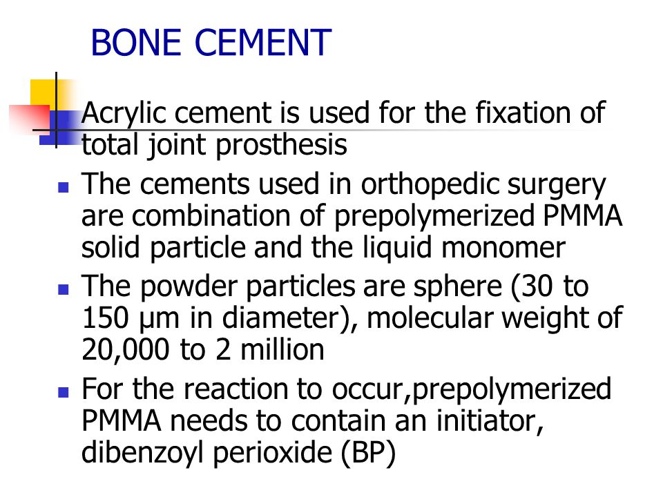 BONE CEMENT Acrylic cement is used for the fixation of total joint prosthesis The cements used in orthopedic surgery are combination of prepolymerized PMMA solid particle and the liquid monomer The powder particles are sphere (30 to 150 µm in diameter), molecular weight of 20,000 to 2 million For the reaction to occur,prepolymerized PMMA needs to contain an initiator, dibenzoyl perioxide (BP)