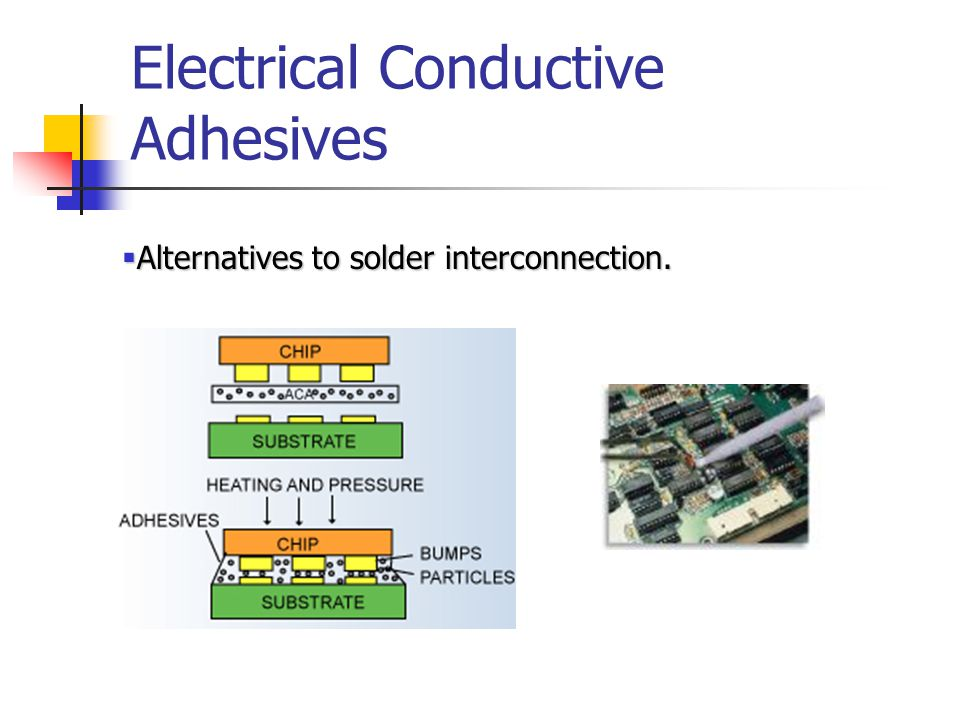 Electrical Conductive Adhesives  Alternatives to solder interconnection.