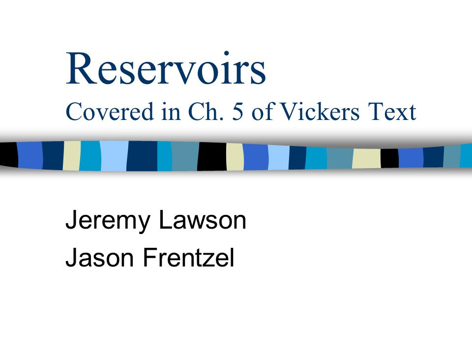 Reservoirs Covered in Ch. 5 of Vickers Text Jeremy Lawson Jason Frentzel