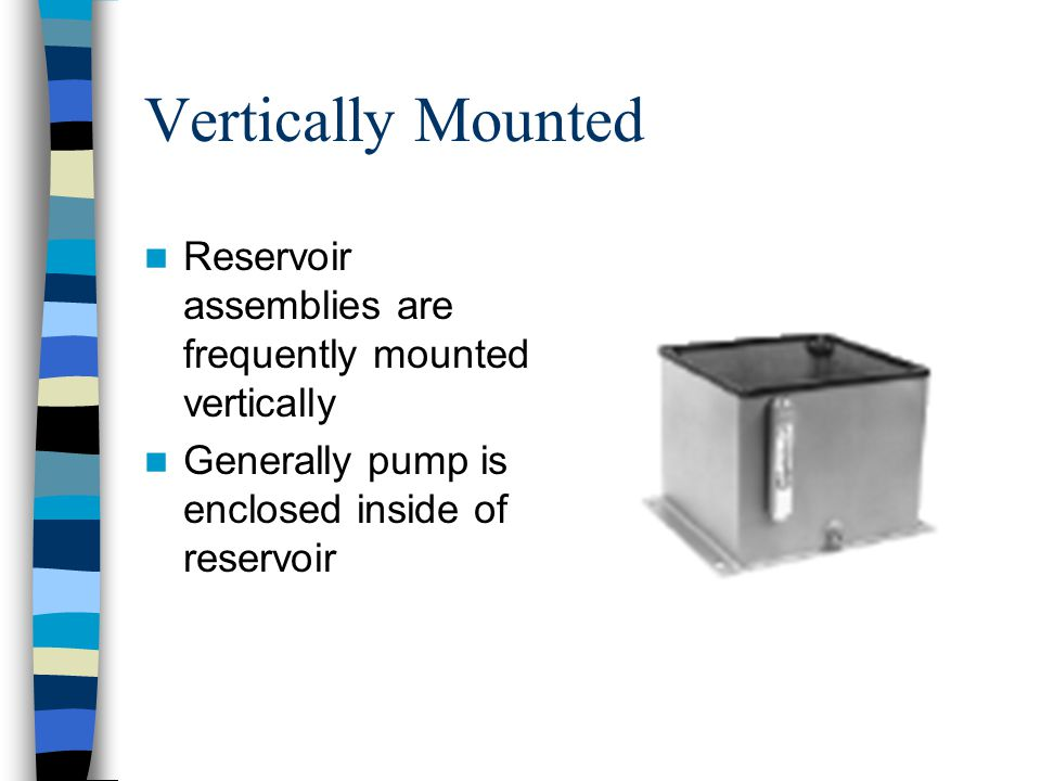 Vertically Mounted Reservoir assemblies are frequently mounted vertically Generally pump is enclosed inside of reservoir