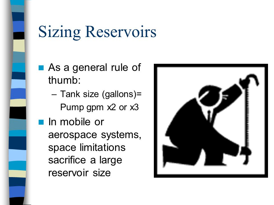 Sizing Reservoirs As a general rule of thumb: –Tank size (gallons)= Pump gpm x2 or x3 In mobile or aerospace systems, space limitations sacrifice a la